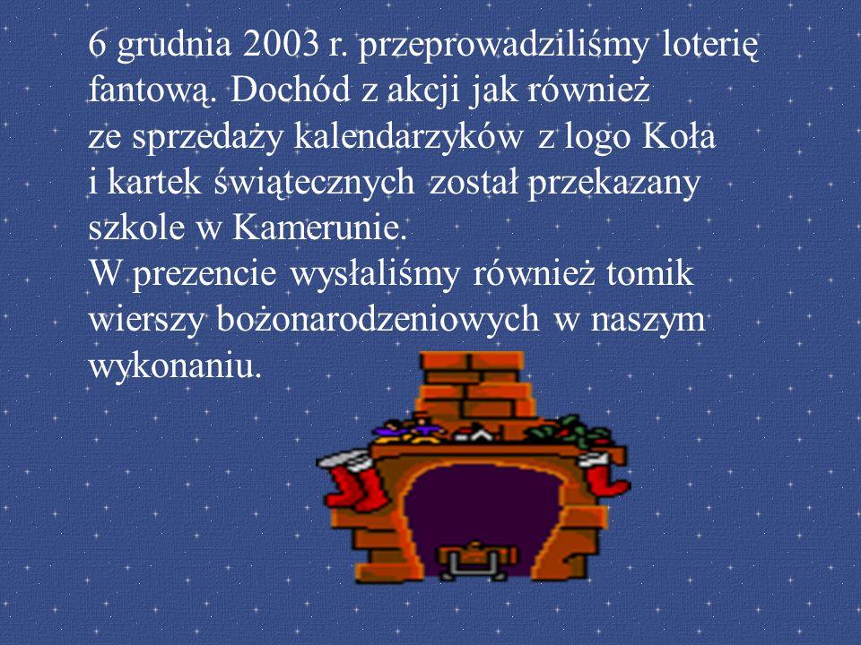 6 grudnia 2003 r. przeprowadziliśmy loterię fantową. Dochód z akcji jak również ze sprzedaży kalendarzyków z logo Koła i kartek świątecznych został pr
