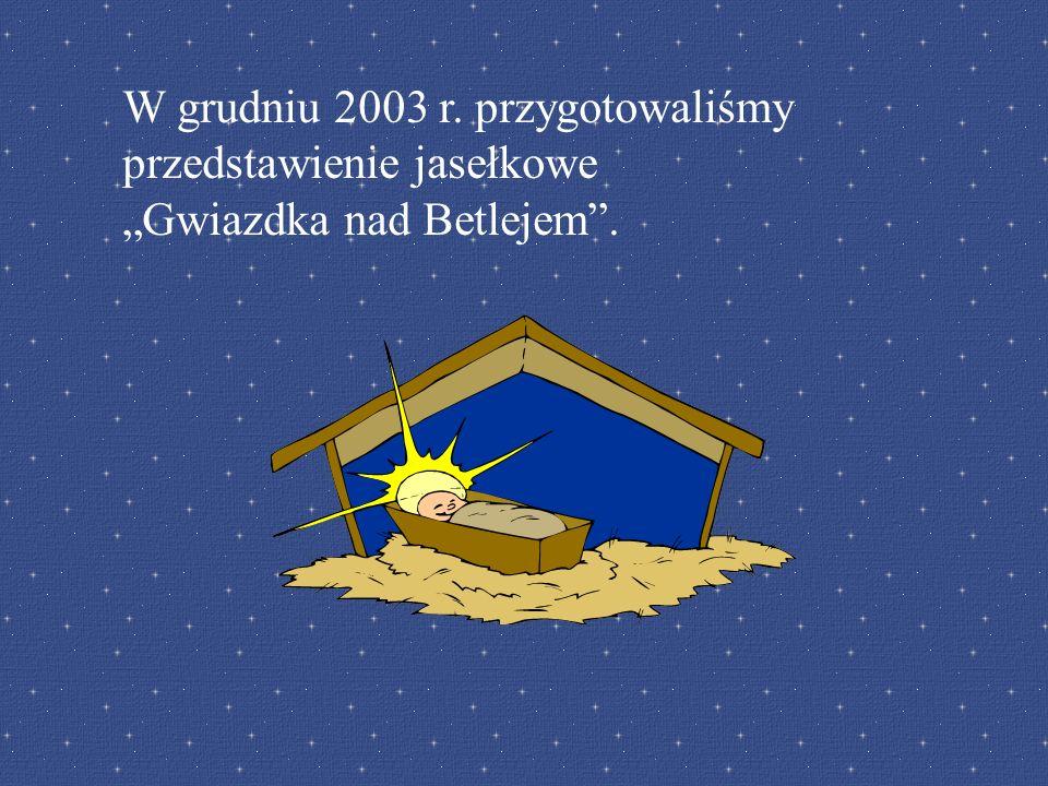 W grudniu 2003 r. przygotowaliśmy przedstawienie jasełkowe Gwiazdka nad Betlejem.