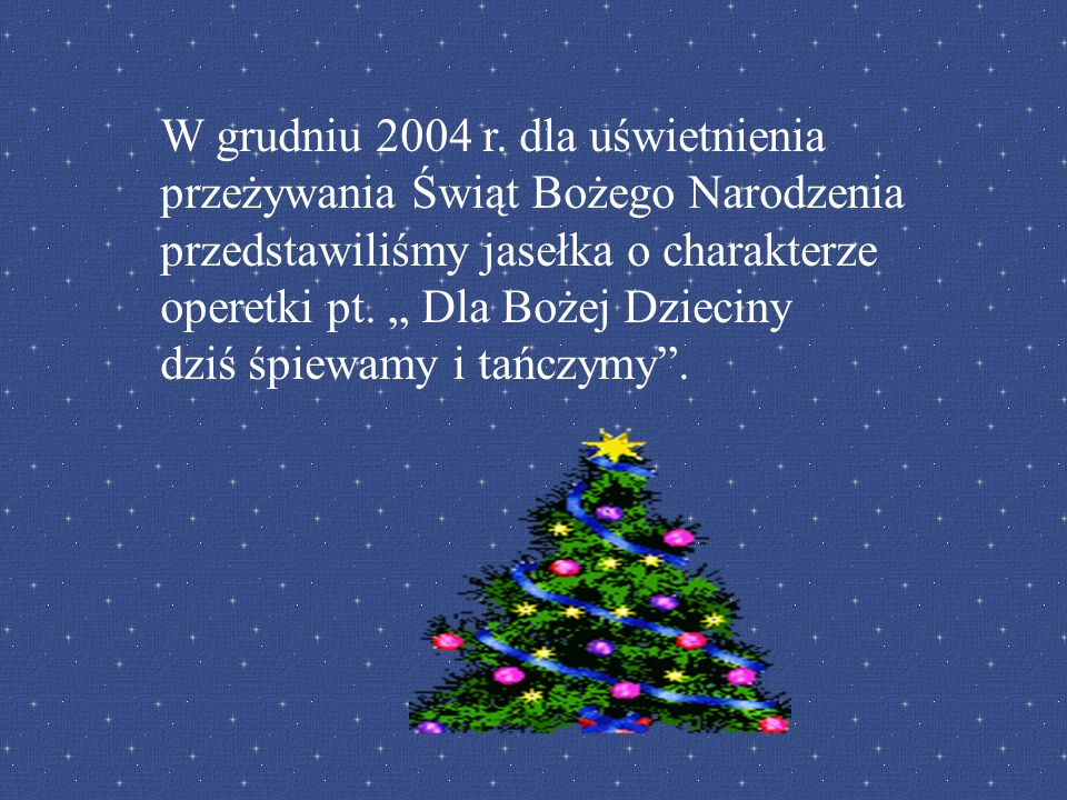 W grudniu 2004 r. dla uświetnienia przeżywania Świąt Bożego Narodzenia przedstawiliśmy jasełka o charakterze operetki pt. Dla Bożej Dzieciny dziś śpie