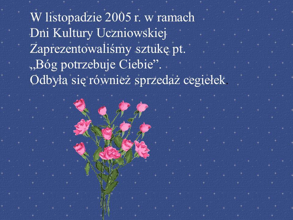 W listopadzie 2005 r. w ramach Dni Kultury Uczniowskiej Zaprezentowaliśmy sztukę pt. Bóg potrzebuje Ciebie. Odbyła się również sprzedaż cegiełek.