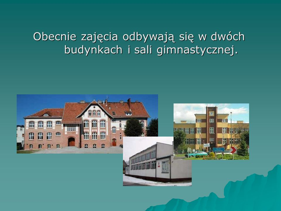 Obecnie zajęcia odbywają się w dwóch budynkach i sali gimnastycznej. Obecnie zajęcia odbywają się w dwóch budynkach i sali gimnastycznej.