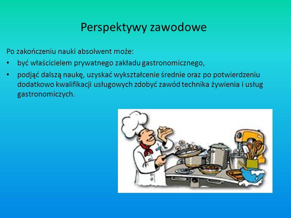 Perspektywy zawodowe Po zakończeniu nauki absolwent może: być właścicielem prywatnego zakładu gastronomicznego, podjąć dalszą naukę, uzyskać wykształc