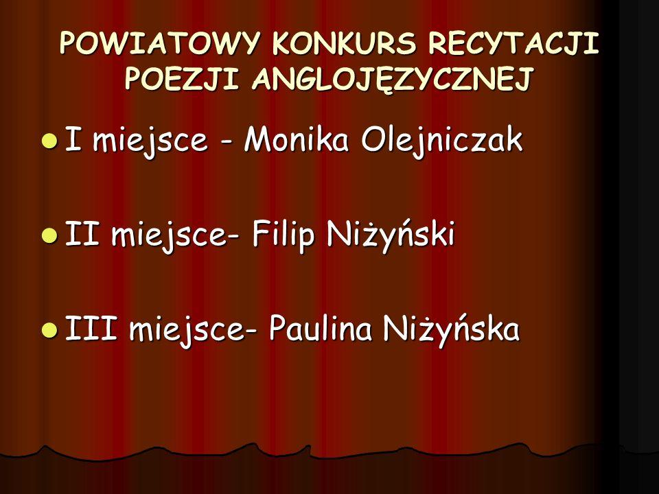 POWIATOWY KONKURS RECYTACJI POEZJI ANGLOJĘZYCZNEJ I miejsce - Monika Olejniczak I miejsce - Monika Olejniczak II miejsce- Filip Niżyński II miejsce- F