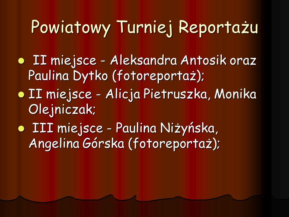 Powiatowy Turniej Reportażu II miejsce - Aleksandra Antosik oraz Paulina Dytko (fotoreportaż); II miejsce - Aleksandra Antosik oraz Paulina Dytko (fot