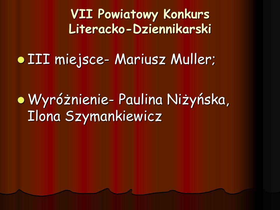 VII Powiatowy Konkurs Literacko-Dziennikarski III miejsce- Mariusz Muller; III miejsce- Mariusz Muller; Wyróżnienie- Paulina Niżyńska, Ilona Szymankie