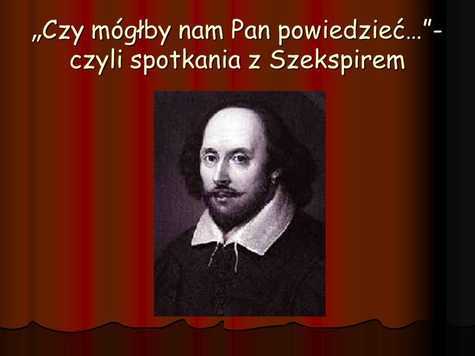 Czy mógłby nam Pan powiedzieć…- czyli spotkania z Szekspirem Czy mógłby nam Pan powiedzieć…- czyli spotkania z Szekspirem
