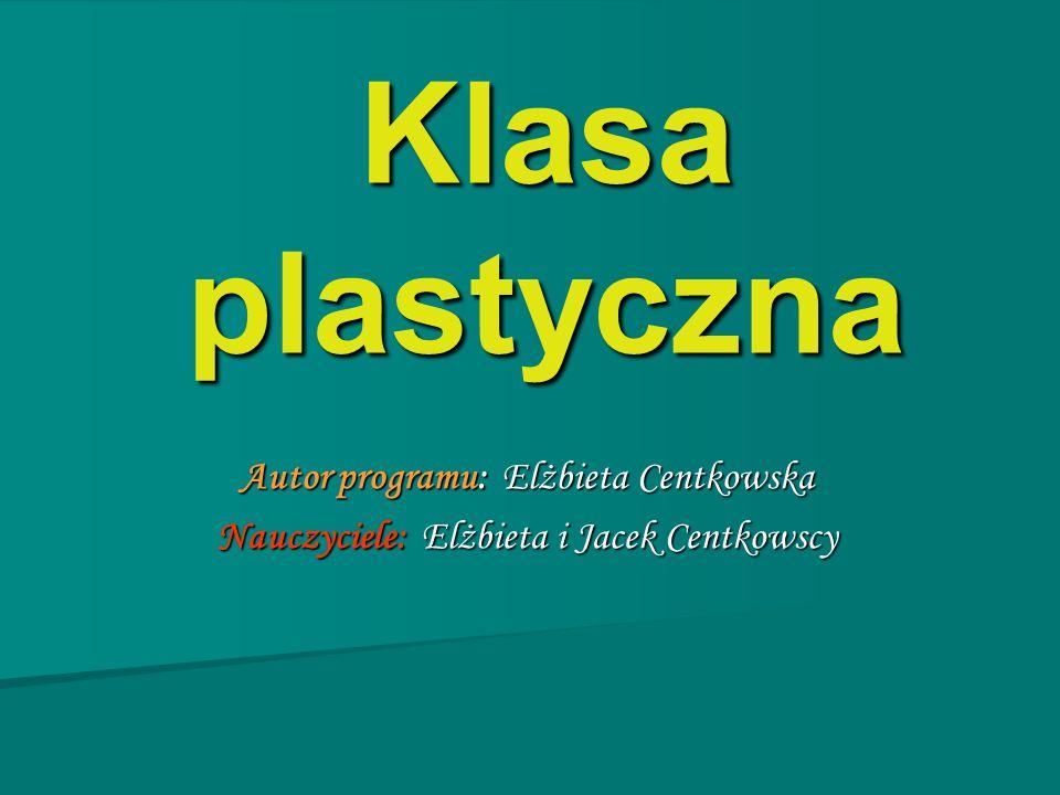 Klasa plastyczna Autor programu: Elżbieta Centkowska Nauczyciele: Elżbieta i Jacek Centkowscy