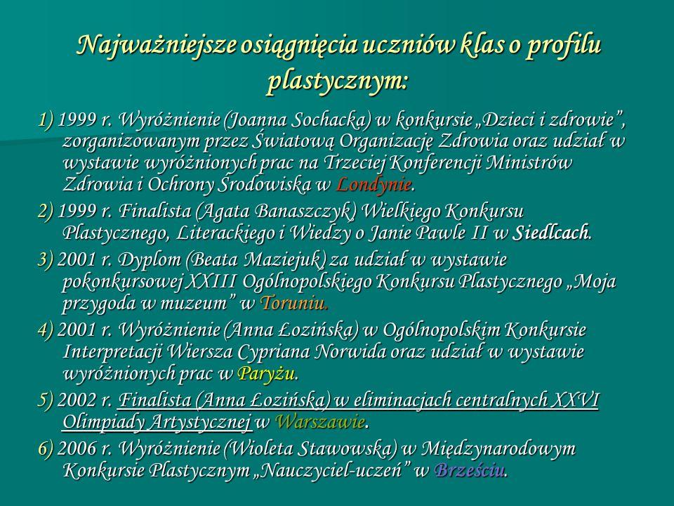 Najważniejsze osiągnięcia uczniów klas o profilu plastycznym: 1) 1999 r. Wyróżnienie (Joanna Sochacka) w konkursie Dzieci i zdrowie, zorganizowanym pr