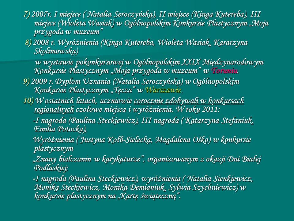 7 ) 2007r. I miejsce ( Natalia Seroczyńska), II miejsce (Kinga Kutereba), III miejsce (Wioleta Wasiak) w Ogólnopolskim Konkursie Plastycznym Moja przy