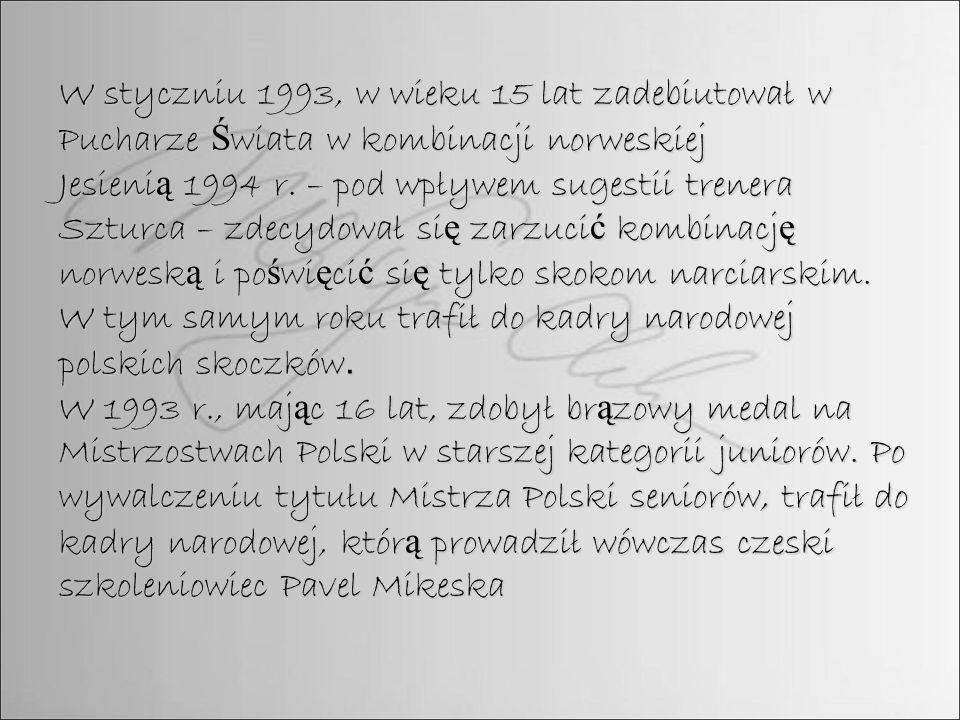 W styczniu 1993, w wieku 15 lat zadebiutował w Pucharze Ś wiata w kombinacji norweskiej Jesieni ą 1994 r. – pod wpływem sugestii trenera Szturca – zde