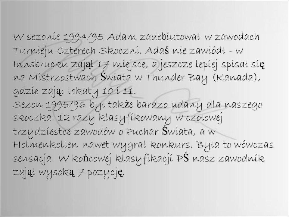 W sezonie 1994/95 Adam zadebiutował w zawodach Turnieju Czterech Skoczni. Ada ś nie zawiódł - w Innsbrucku zaj ą ł 17 miejsce, a jeszcze lepiej spisał