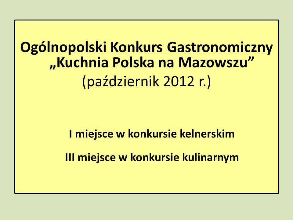 Ogólnopolski Konkurs Gastronomiczny Kuchnia Polska na Mazowszu (październik 2012 r.) I miejsce w konkursie kelnerskim III miejsce w konkursie kulinarn