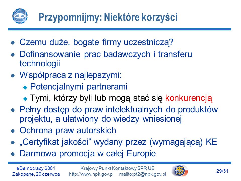 eDemocracy 2001 Zakopane, 20 czerwca 28/31 Krajowy Punkt Kontaktowy 5PR UE http://www.npk.gov.pl mailto:pt2@npk.gov.pl Kilka rad przed końcem 5PR l Poszukajmy w przyszłych konkursach tematyki zgodnej z naszą strategią (IST Work Programmes) l Jeśli ta tematyka była w już zamkniętych konkur- sach, skorzystajmy z możliwości dołączenia się do biegnących projektów (www KPK) l Skorzystajmy z serwisu IDEALIST do poszukiwania partnerów (www) l Dołączmy się do sieci tematycznej o tematyce zgodnej z naszą długoterminową strategią l Nie czekajmy na 6PR.