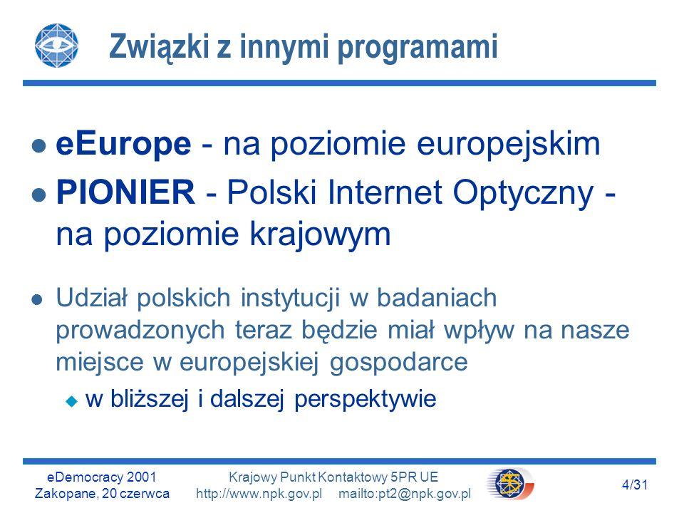 eDemocracy 2001 Zakopane, 20 czerwca 4/31 Krajowy Punkt Kontaktowy 5PR UE http://www.npk.gov.pl mailto:pt2@npk.gov.pl Związki z innymi programami l eEurope - na poziomie europejskim l PIONIER - Polski Internet Optyczny - na poziomie krajowym l Udział polskich instytucji w badaniach prowadzonych teraz będzie miał wpływ na nasze miejsce w europejskiej gospodarce u w bliższej i dalszej perspektywie