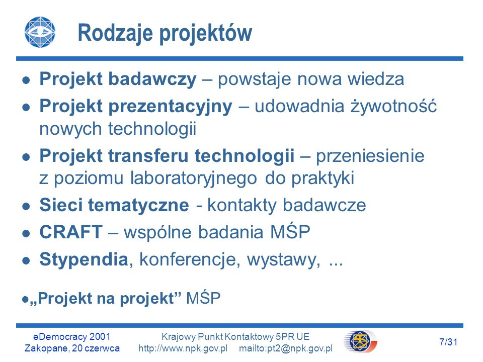 eDemocracy 2001 Zakopane, 20 czerwca 7/31 Krajowy Punkt Kontaktowy 5PR UE http://www.npk.gov.pl mailto:pt2@npk.gov.pl Rodzaje projektów l Projekt badawczy – powstaje nowa wiedza l Projekt prezentacyjny – udowadnia żywotność nowych technologii l Projekt transferu technologii – przeniesienie z poziomu laboratoryjnego do praktyki l Sieci tematyczne - kontakty badawcze l CRAFT – wspólne badania MŚP l Stypendia, konferencje, wystawy,...