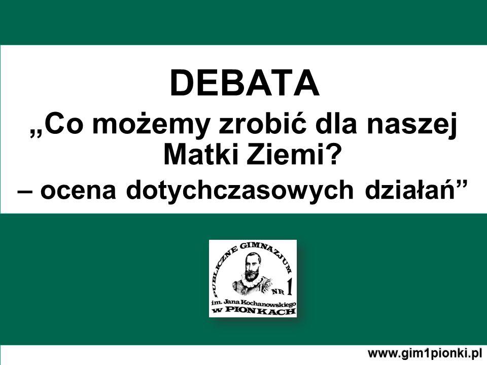 DEBATA Co możemy zrobić dla naszej Matki Ziemi – ocena dotychczasowych działań www.gim1pionki.pl