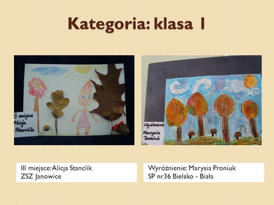 Kategoria: klasa 1 III miejsce: Alicja Stanclik ZSZ Janowice Wyróżnienie: Marysia Proniuk SP nr36 Bielsko - Biała