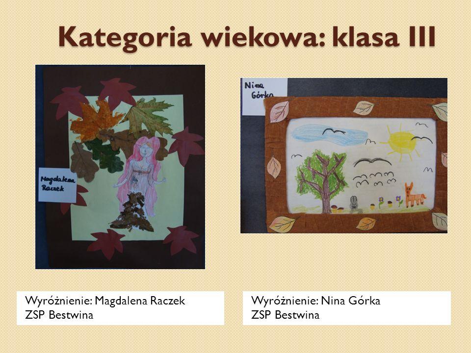Kategoria wiekowa: klasa III Wyróżnienie: Magdalena Raczek ZSP Bestwina Wyróżnienie: Nina Górka ZSP Bestwina