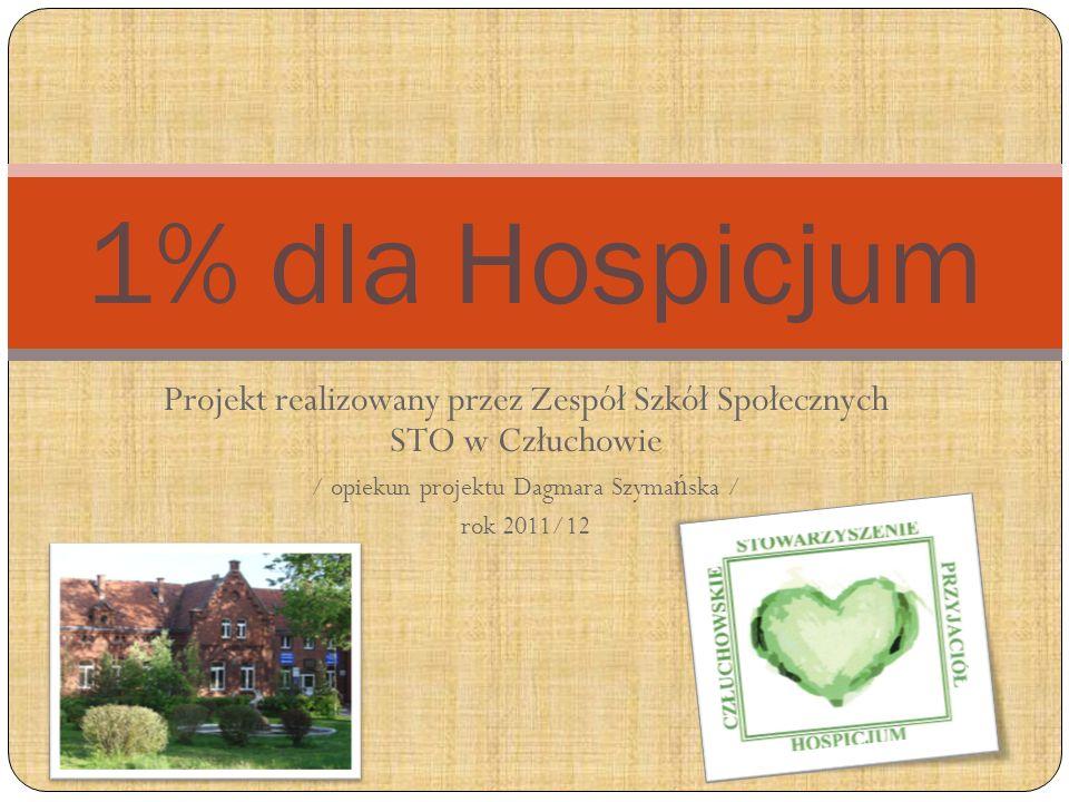 Projekt realizowany przez Zespół Szkół Społecznych STO w Człuchowie / opiekun projektu Dagmara Szyma ń ska / rok 2011/12 1% dla Hospicjum