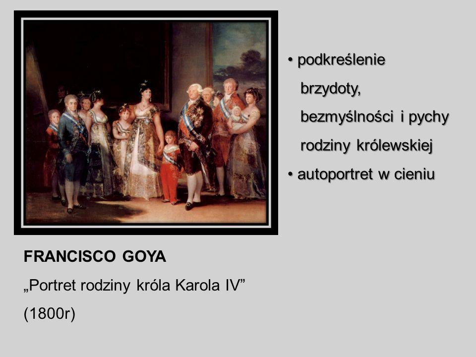 FRANCISCO GOYA Portret rodziny króla Karola IV (1800r) podkreślenie podkreślenie brzydoty, brzydoty, bezmyślności i pychy bezmyślności i pychy rodziny królewskiej rodziny królewskiej autoportret w cieniu autoportret w cieniu