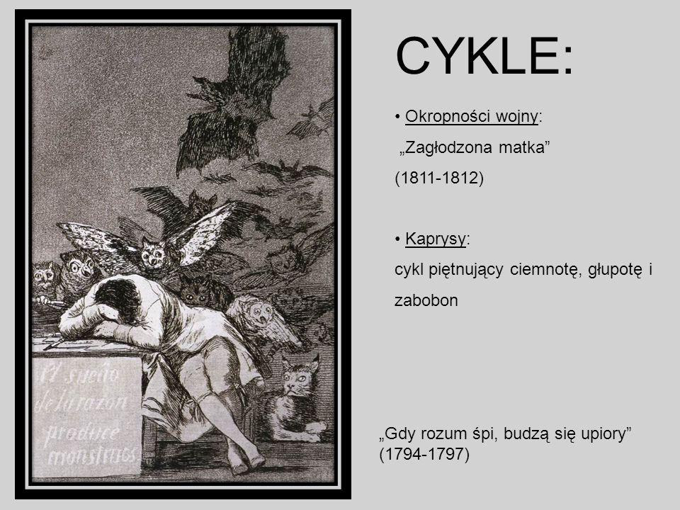 CYKLE: Okropności wojny: Zagłodzona matka (1811-1812) Kaprysy: cykl piętnujący ciemnotę, głupotę i zabobon Gdy rozum śpi, budzą się upiory (1794-1797)