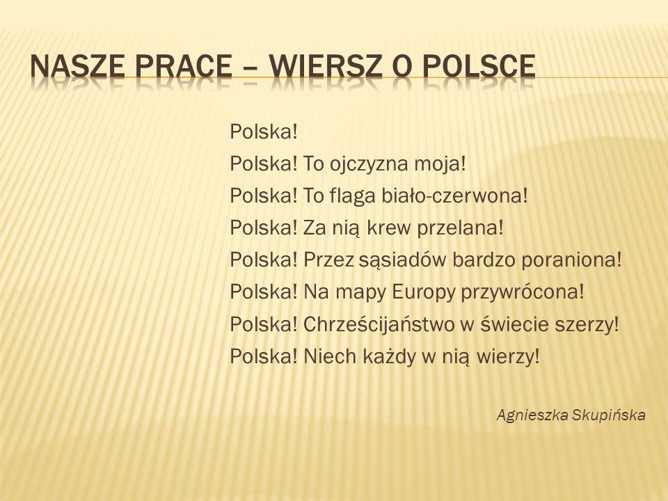 Polska! Polska! To ojczyzna moja! Polska! To flaga biało-czerwona! Polska! Za nią krew przelana! Polska! Przez sąsiadów bardzo poraniona! Polska! Na m