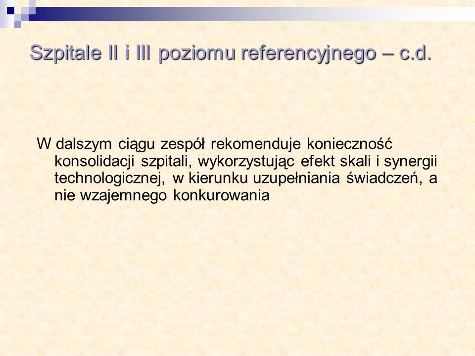 Szpitale II i III poziomu referencyjnego – c.d. W dalszym ciągu zespół rekomenduje konieczność konsolidacji szpitali, wykorzystując efekt skali i syne