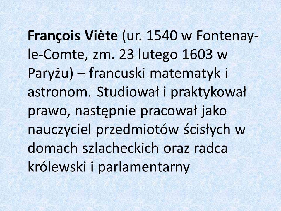 François Viète (ur. 1540 w Fontenay- le-Comte, zm. 23 lutego 1603 w Paryżu) – francuski matematyk i astronom. Studiował i praktykował prawo, następnie