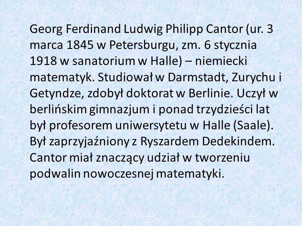 Georg Ferdinand Ludwig Philipp Cantor (ur. 3 marca 1845 w Petersburgu, zm. 6 stycznia 1918 w sanatorium w Halle) – niemiecki matematyk. Studiował w Da