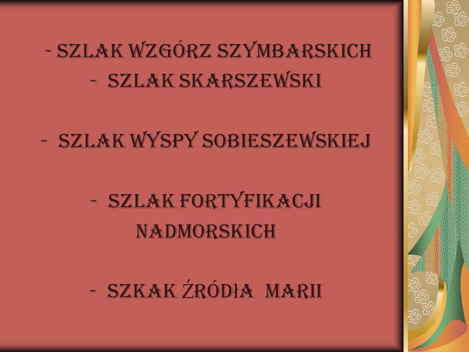 - Szlak Wzgórz Szymbarskich -Szlak Skarszewski -Szlak Wyspy Sobieszewskiej -Szlak Fortyfikacji Nadmorskich -Szkak Ź ród ł a Marii