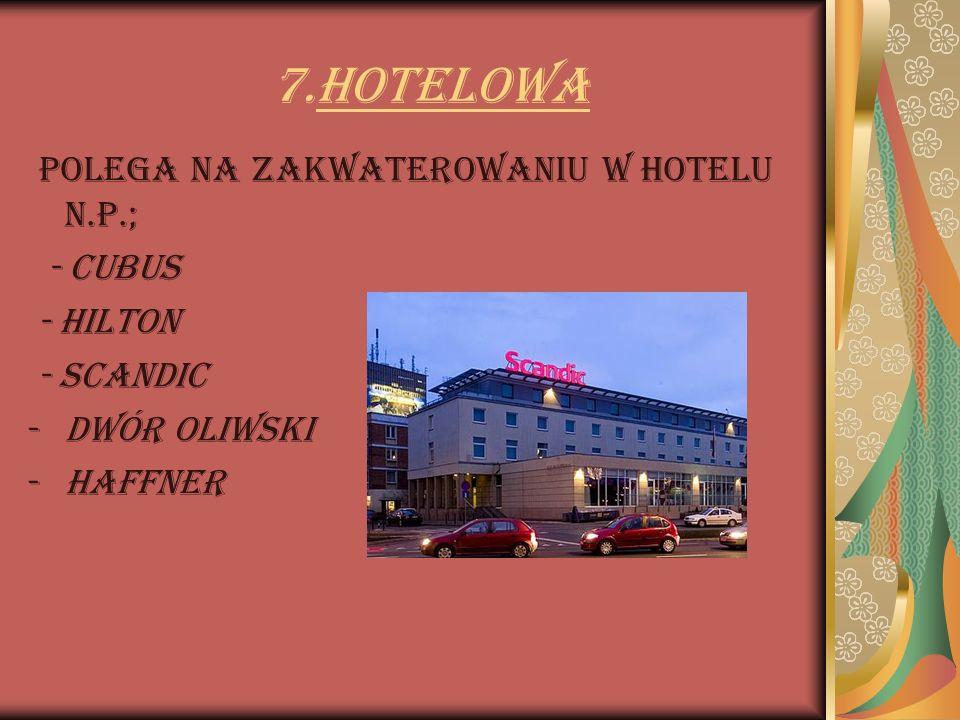 7.Hotelowa Polega na zakwaterowaniu w hotelu n.p.; - Cubus - Hilton - Scandic -Dwór Oliwski -Haffner