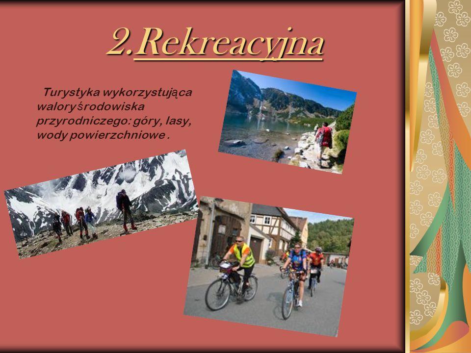 2.Rekreacyjna 2.Rekreacyjna Turystyka wykorzystuj ą ca walory ś rodowiska przyrodniczego: góry, lasy, wody powierzchniowe.