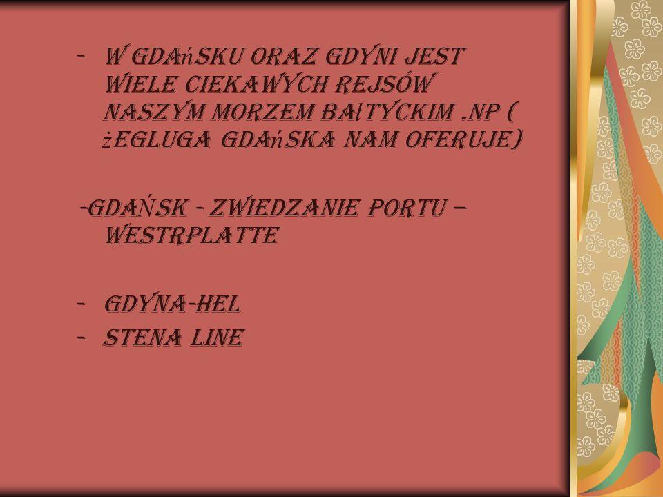 -W Gda ń sku oraz Gdyni jest wiele ciekawych rejsów naszym morzem ba ł tyckim.Np ( ż egluga Gda ń ska nam oferuje) -GDA Ń SK - ZWIEDZANIE PORTU – WEST