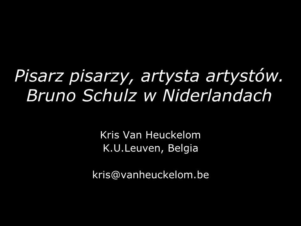Pisarz pisarzy, artysta artystów. Bruno Schulz w Niderlandach Kris Van Heuckelom K.U.Leuven, Belgia kris@vanheuckelom.be