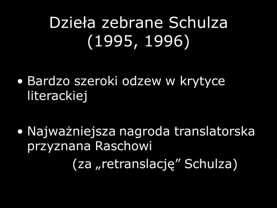 Dzieła zebrane Schulza (1995, 1996) Bardzo szeroki odzew w krytyce literackiej Najważniejsza nagroda translatorska przyznana Raschowi (za retranslację