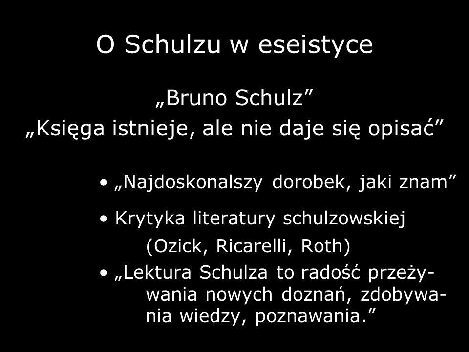 O Schulzu w eseistyce Bruno Schulz Księga istnieje, ale nie daje się opisać Najdoskonalszy dorobek, jaki znam Krytyka literatury schulzowskiej (Ozick,