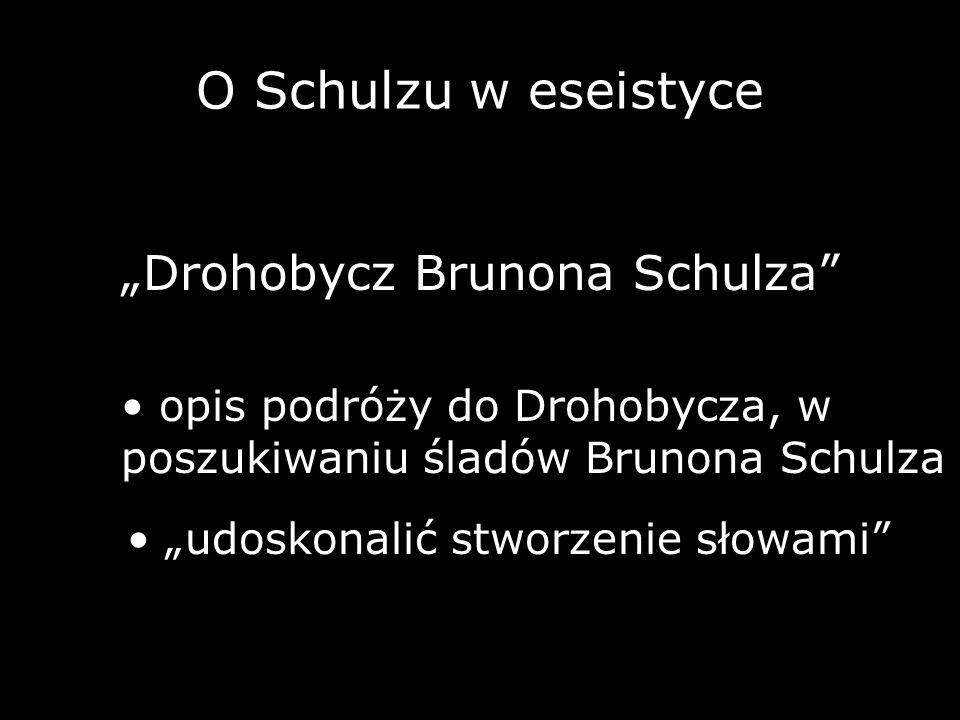 O Schulzu w eseistyce Drohobycz Brunona Schulza opis podróży do Drohobycza, w poszukiwaniu śladów Brunona Schulza udoskonalić stworzenie słowami