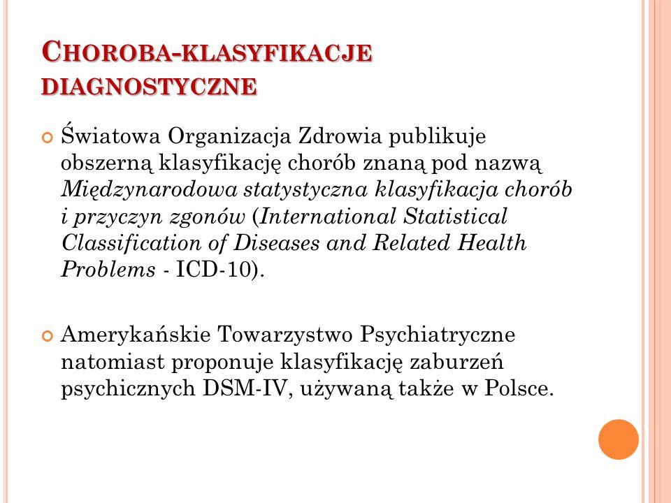 C HOROBA - KLASYFIKACJE DIAGNOSTYCZNE Światowa Organizacja Zdrowia publikuje obszerną klasyfikację chorób znaną pod nazwą Międzynarodowa statystyczna klasyfikacja chorób i przyczyn zgonów ( International Statistical Classification of Diseases and Related Health Problems - ICD-10).
