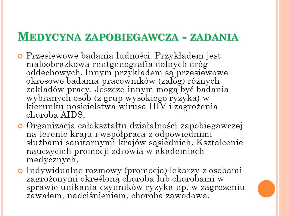 M EDYCYNA ZAPOBIEGAWCZA - ZADANIA Przesiewowe badania ludności. Przykładem jest małoobrazkowa rentgenografia dolnych dróg oddechowych. Innym przykłade