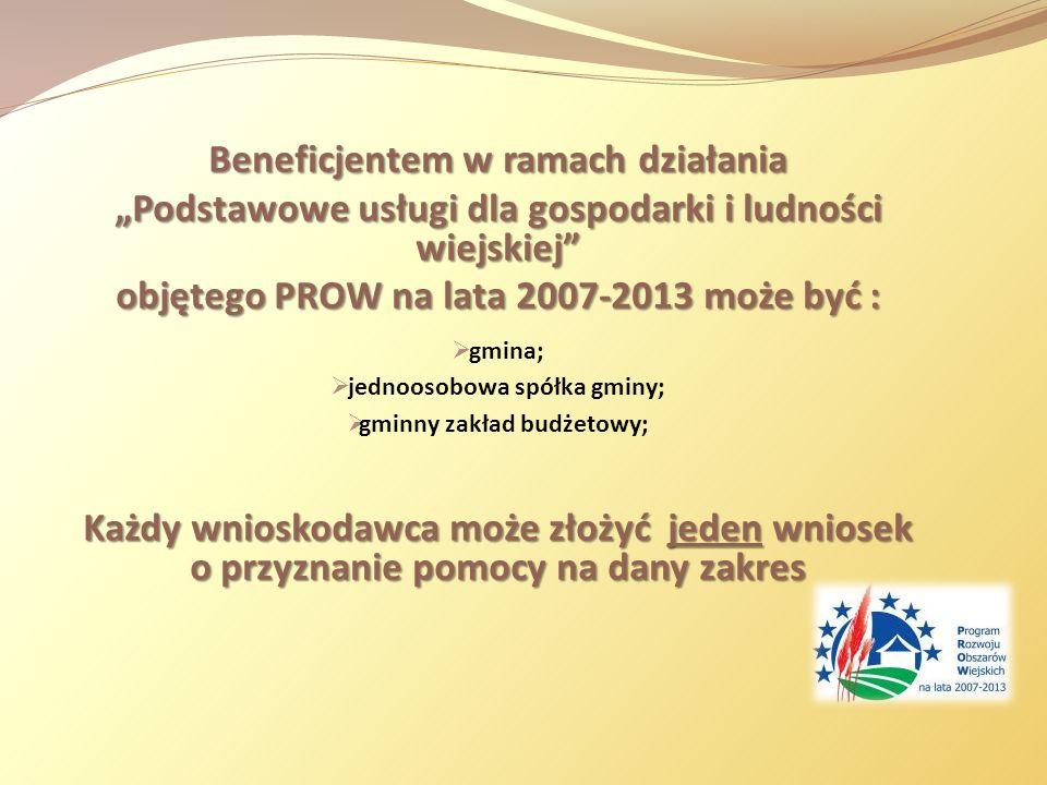 Beneficjentem w ramach działania Podstawowe usługi dla gospodarki i ludności wiejskiej objętego PROW na lata 2007-2013 może być : gmina; jednoosobowa spółka gminy; gminny zakład budżetowy; Każdy wnioskodawca może złożyć jeden wniosek o przyznanie pomocy na dany zakres