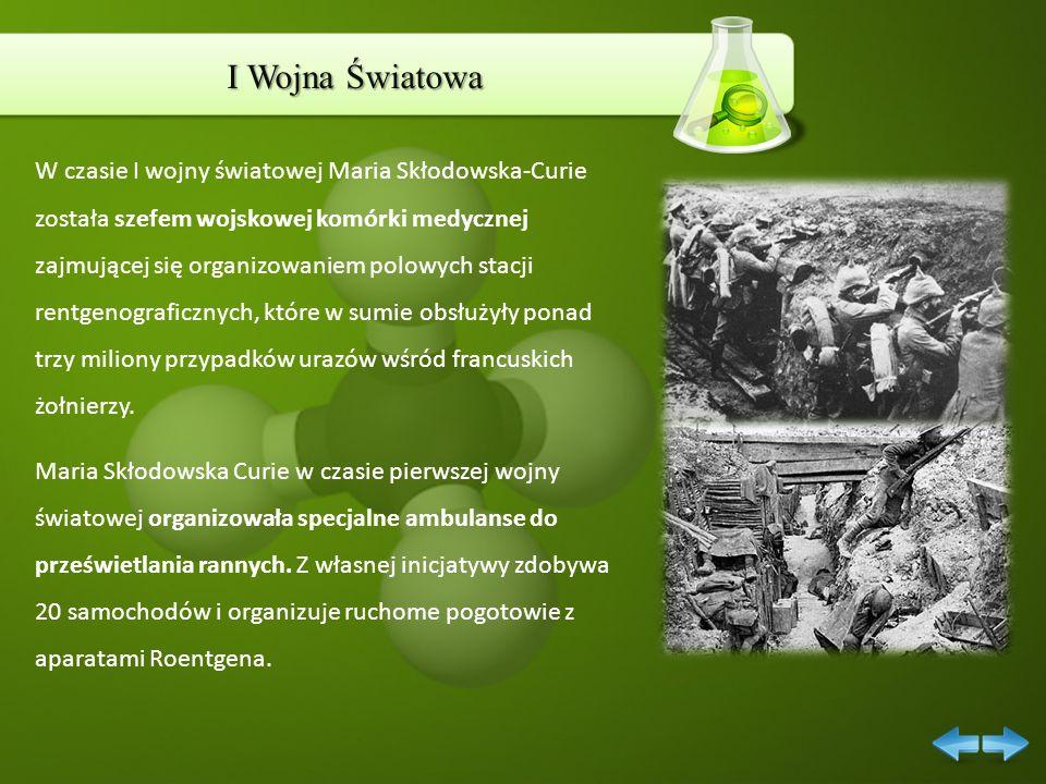 I Wojna Światowa W czasie I wojny światowej Maria Skłodowska-Curie została szefem wojskowej komórki medycznej zajmującej się organizowaniem polowych s