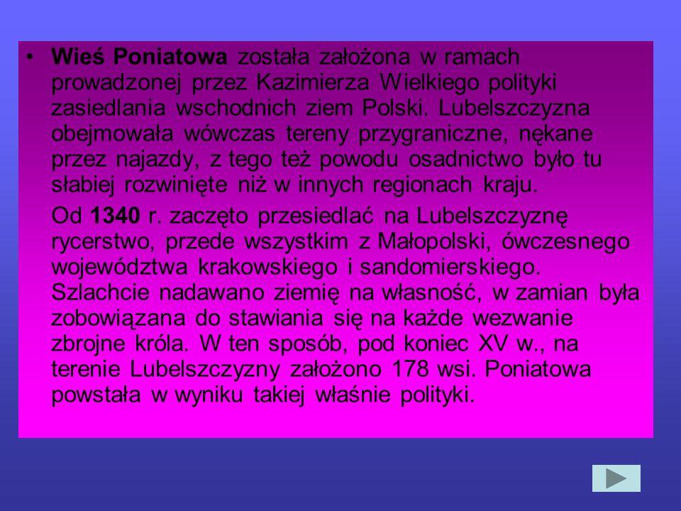 HISTORIA Dokładne ustalenie daty założenia wsi Poniatowa jest trudne, wiadomo jednak, że istniała już przed 1382 r. Dowodem tego jest dokument wystawi