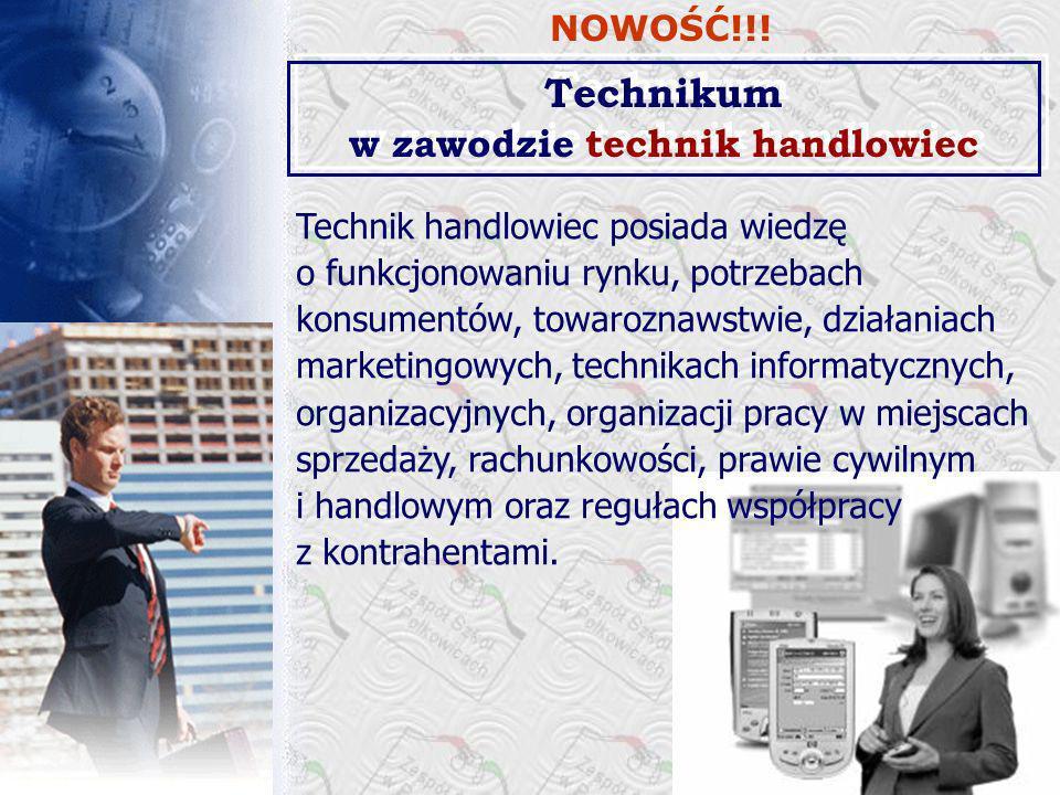 Technikum w zawodzie technik handlowiec Technik handlowiec posiada wiedzę o funkcjonowaniu rynku, potrzebach konsumentów, towaroznawstwie, działaniach marketingowych, technikach informatycznych, organizacyjnych, organizacji pracy w miejscach sprzedaży, rachunkowości, prawie cywilnym i handlowym oraz regułach współpracy z kontrahentami.