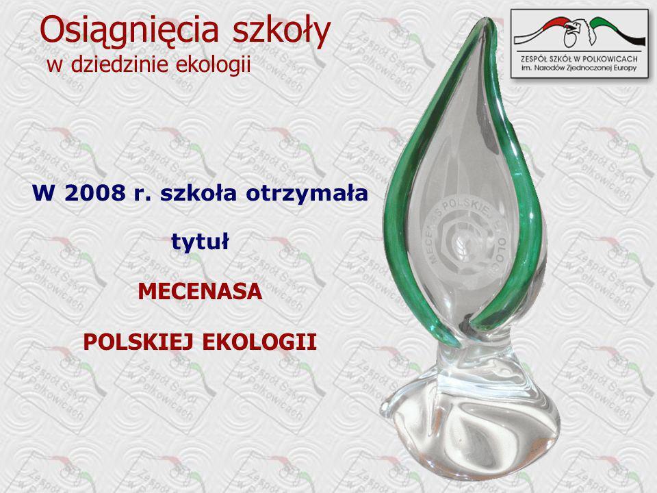 Osiągnięcia szkoły w dziedzinie ekologii W 2008 r. szkoła otrzymała tytuł MECENASA POLSKIEJ EKOLOGII