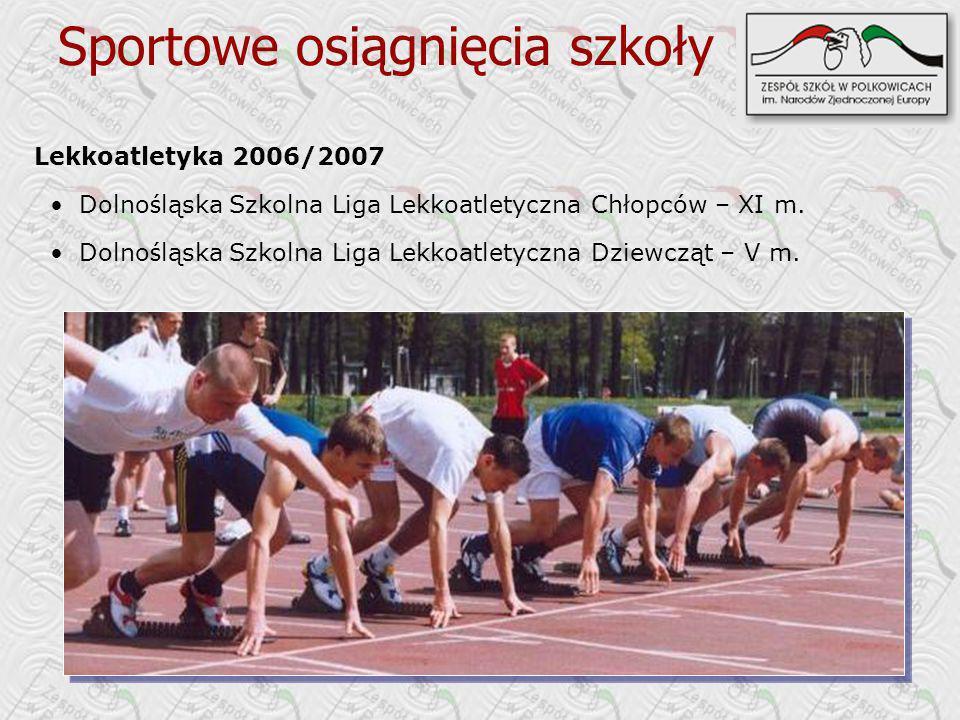Sportowe osiągnięcia szkoły Lekkoatletyka 2006/2007 Dolno ś ląska Szkolna Liga Lekkoatletyczna Chłopców – XI m. Dolno ś ląska Szkolna Liga Lekkoatlety
