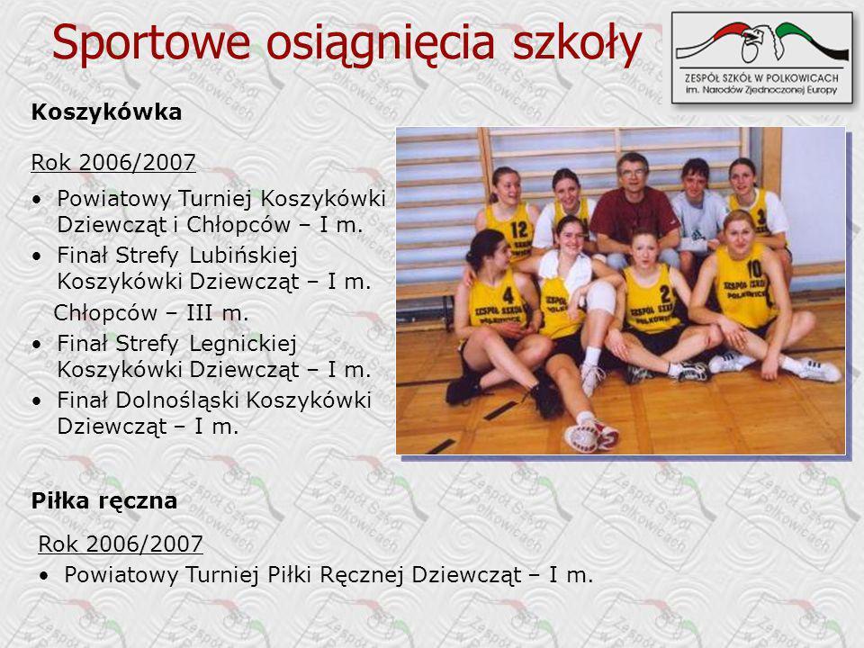 Koszykówka Rok 2006/2007 Sportowe osiągnięcia szkoły Piłka ręczna Rok 2006/2007 Powiatowy Turniej Piłki Ręcznej Dziewcząt – I m. Powiatowy Turniej Kos