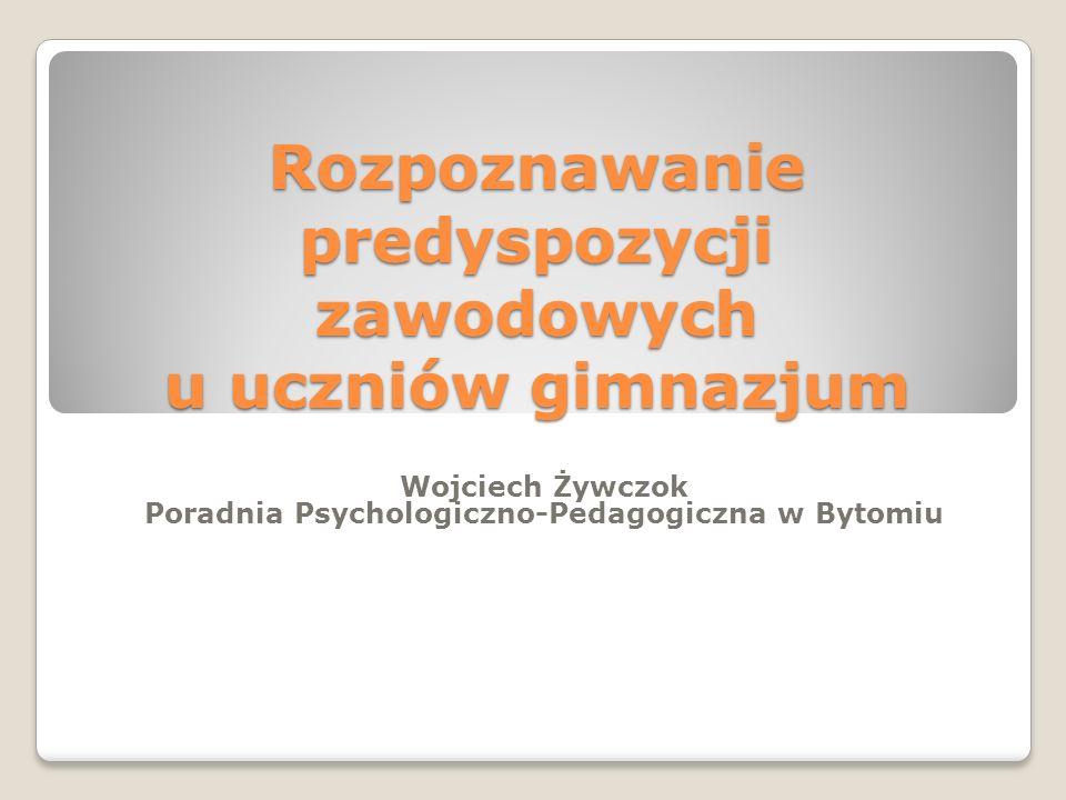 Rozpoznawanie predyspozycji zawodowych u uczniów gimnazjum Wojciech Żywczok Poradnia Psychologiczno-Pedagogiczna w Bytomiu