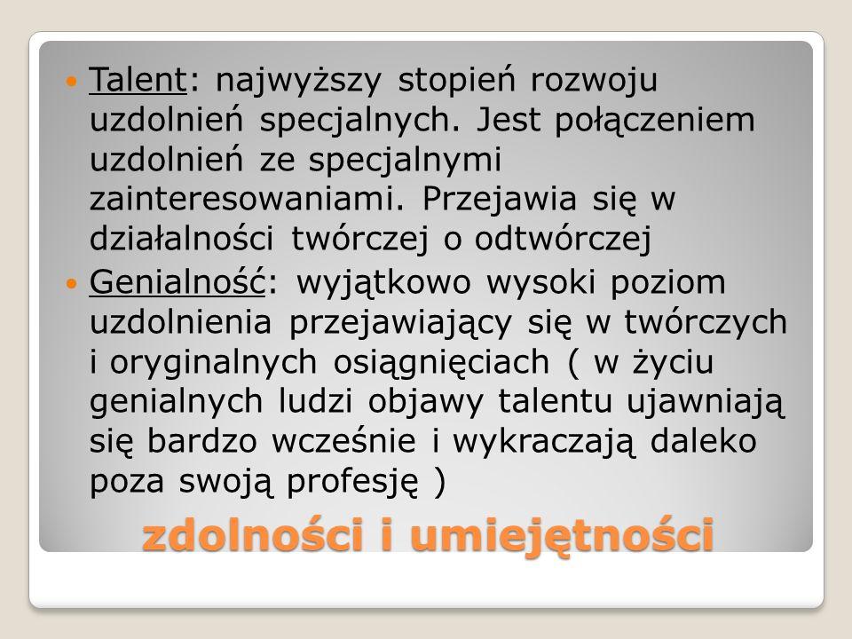 zdolności i umiejętności Talent: najwyższy stopień rozwoju uzdolnień specjalnych. Jest połączeniem uzdolnień ze specjalnymi zainteresowaniami. Przejaw