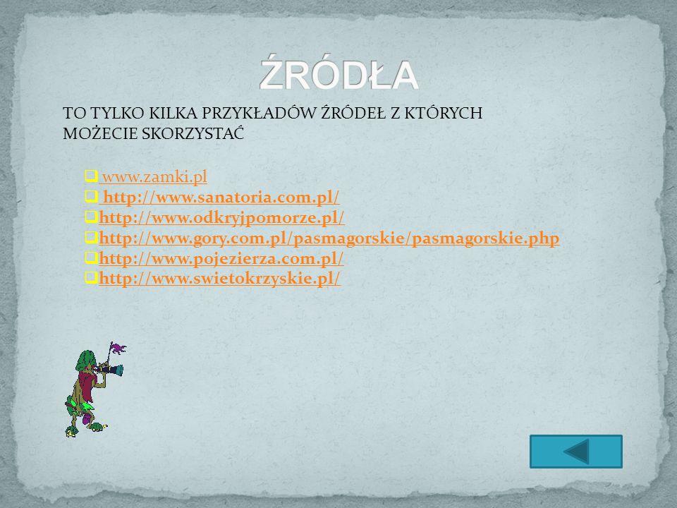 www.zamki.pl http://www.sanatoria.com.pl/ http://www.odkryjpomorze.pl/ http://www.gory.com.pl/pasmagorskie/pasmagorskie.php http://www.pojezierza.com.