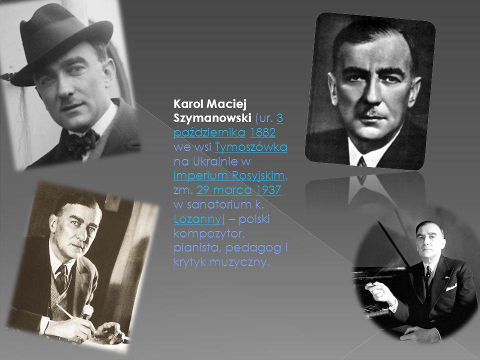 Karol Maciej Szymanowski (Tymoszówka, Ukraine, 3 October 1882 – 28 March 1937, Lausanne, Switzerland) was a Polish composer and pianist.Tymoszówka UkraineLausanne Switzerland Polishcomposer pianist